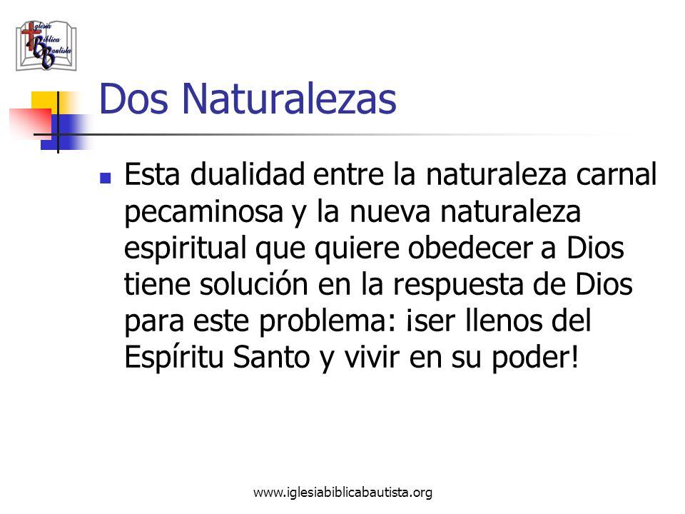 www.iglesiabiblicabautista.org Dos Naturalezas Esta dualidad entre la naturaleza carnal pecaminosa y la nueva naturaleza espiritual que quiere obedece