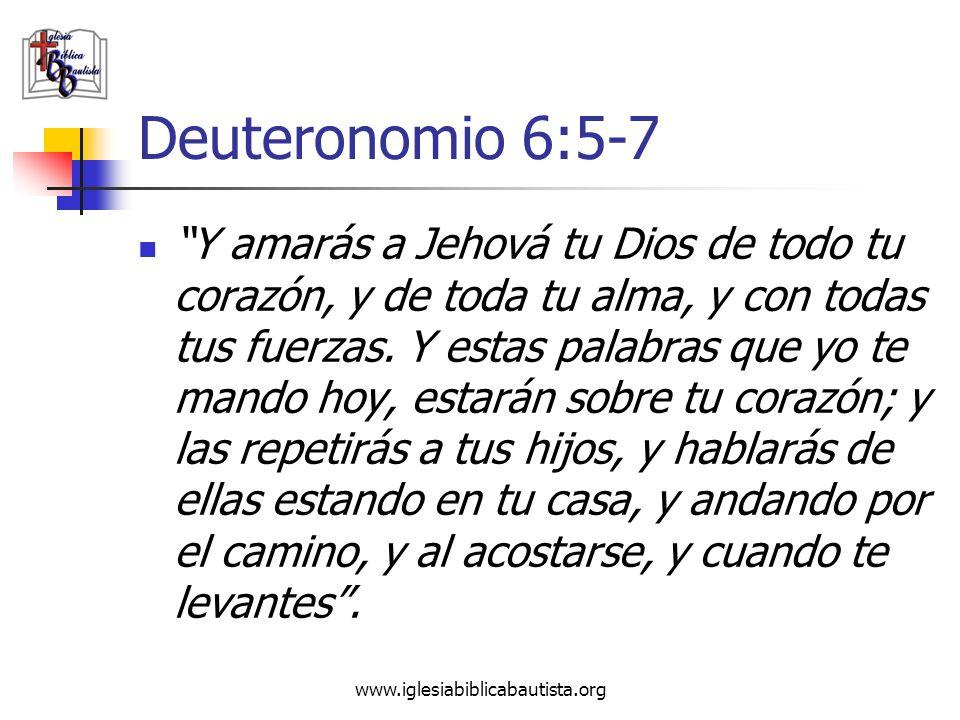 www.iglesiabiblicabautista.org Deuteronomio 6:5-7 Y amarás a Jehová tu Dios de todo tu corazón, y de toda tu alma, y con todas tus fuerzas. Y estas pa