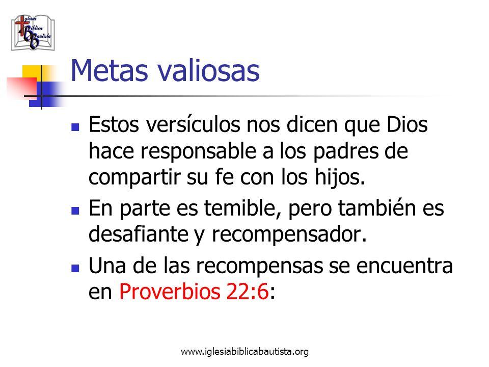 www.iglesiabiblicabautista.org Metas valiosas Estos versículos nos dicen que Dios hace responsable a los padres de compartir su fe con los hijos. En p