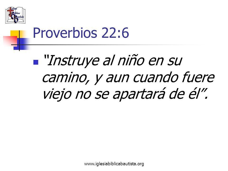 www.iglesiabiblicabautista.org Proverbios 22:6 Instruye al niño en su camino, y aun cuando fuere viejo no se apartará de él.