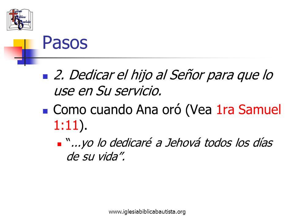 www.iglesiabiblicabautista.org Pasos 2. Dedicar el hijo al Señor para que lo use en Su servicio. Como cuando Ana oró (Vea 1ra Samuel 1:11)....yo lo de