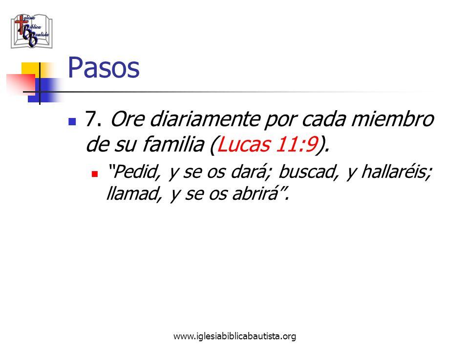 www.iglesiabiblicabautista.org Pasos 7. Ore diariamente por cada miembro de su familia (Lucas 11:9). Pedid, y se os dará; buscad, y hallaréis; llamad,