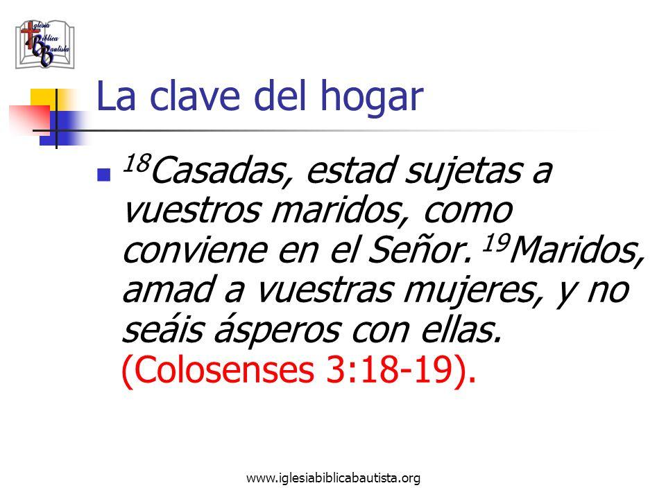 www.iglesiabiblicabautista.org La clave del hogar 18 Casadas, estad sujetas a vuestros maridos, como conviene en el Señor. 19 Maridos, amad a vuestras