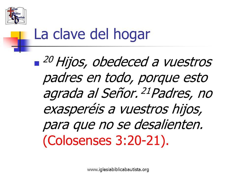 www.iglesiabiblicabautista.org La clave del hogar 20 Hijos, obedeced a vuestros padres en todo, porque esto agrada al Señor. 21 Padres, no exasperéis