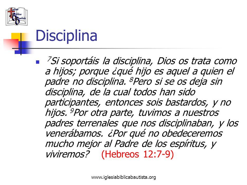 www.iglesiabiblicabautista.org Disciplina 7 Si soportáis la disciplina, Dios os trata como a hijos; porque ¿qué hijo es aquel a quien el padre no disc
