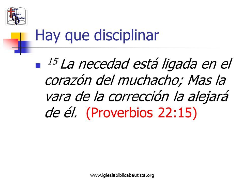 www.iglesiabiblicabautista.org Hay que disciplinar 15 La necedad está ligada en el corazón del muchacho; Mas la vara de la corrección la alejará de él