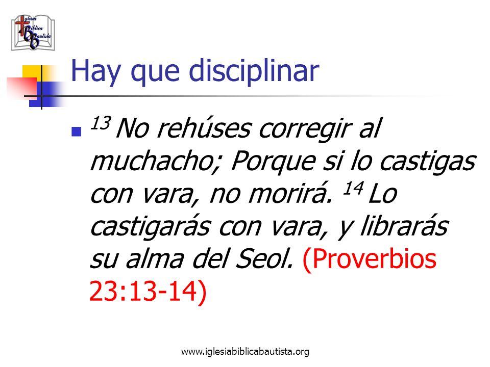 www.iglesiabiblicabautista.org Hay que disciplinar 13 No rehúses corregir al muchacho; Porque si lo castigas con vara, no morirá. 14 Lo castigarás con