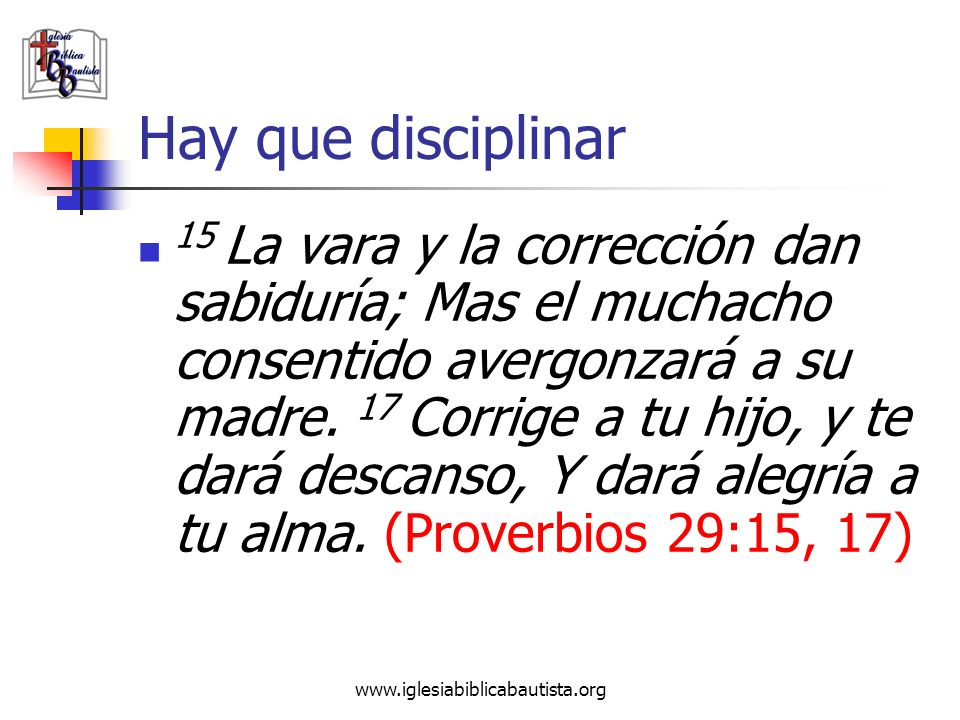 www.iglesiabiblicabautista.org Hay que disciplinar 15 La vara y la corrección dan sabiduría; Mas el muchacho consentido avergonzará a su madre. 17 Cor