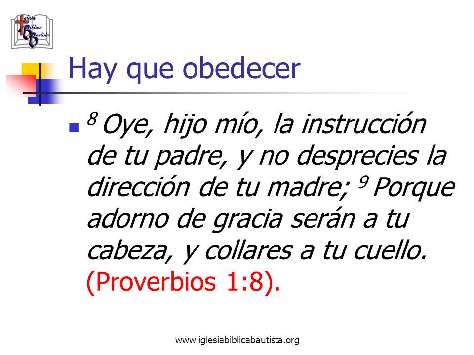 www.iglesiabiblicabautista.org Hay que obedecer 8 Oye, hijo mío, la instrucción de tu padre, y no desprecies la dirección de tu madre; 9 Porque adorno