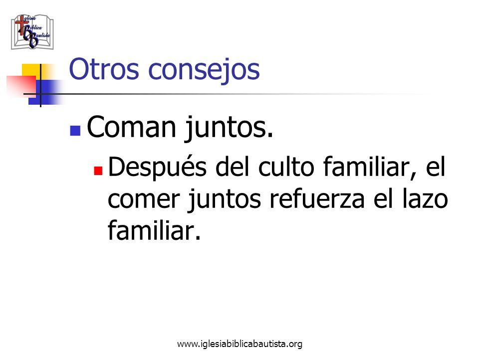www.iglesiabiblicabautista.org Otros consejos Coman juntos. Después del culto familiar, el comer juntos refuerza el lazo familiar.