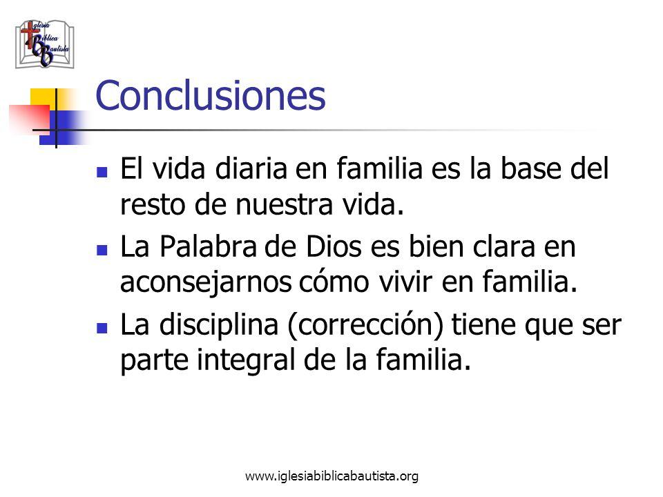 www.iglesiabiblicabautista.org Conclusiones El vida diaria en familia es la base del resto de nuestra vida. La Palabra de Dios es bien clara en aconse