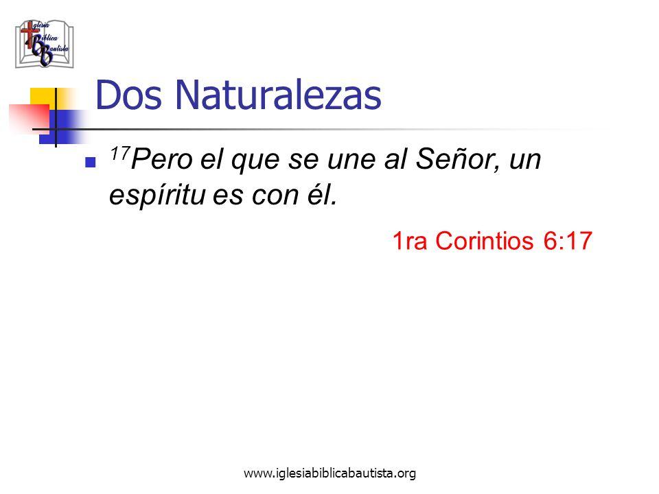 www.iglesiabiblicabautista.org Dos Naturalezas 17 Pero el que se une al Señor, un espíritu es con él. 1ra Corintios 6:17