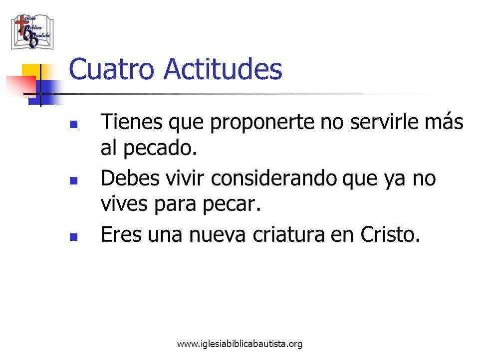 www.iglesiabiblicabautista.org Cuatro Actitudes Tienes que proponerte no servirle más al pecado. Debes vivir considerando que ya no vives para pecar.
