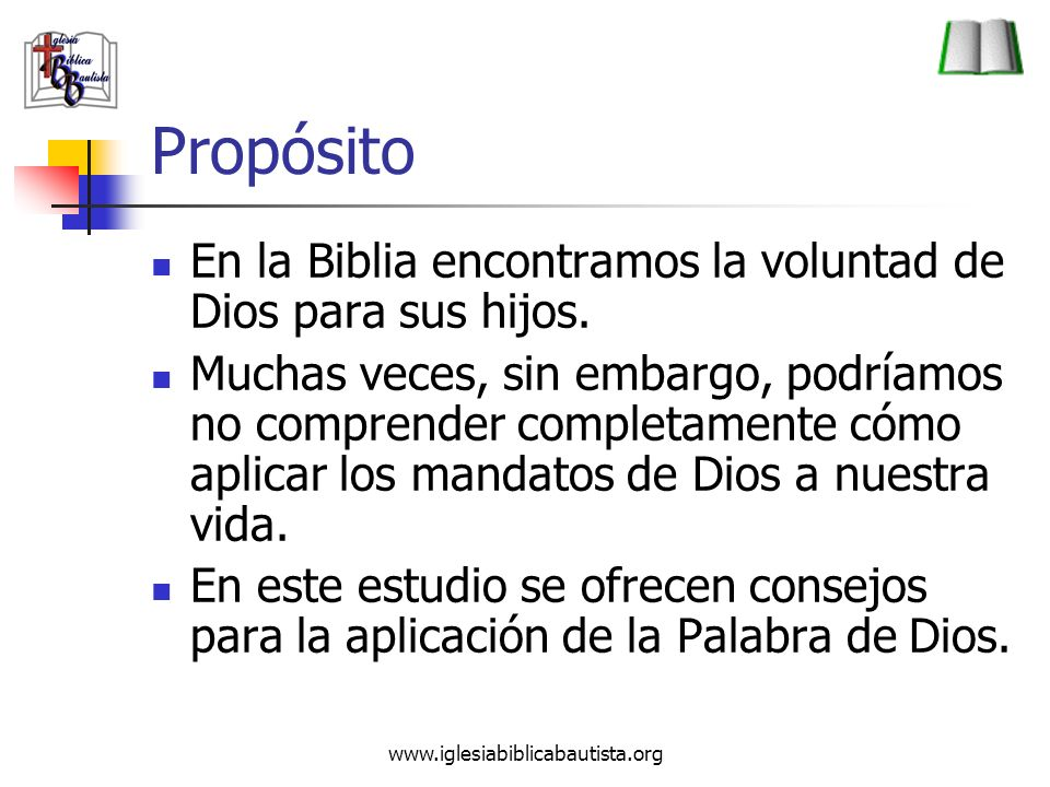 www.iglesiabiblicabautista.org Propósito En la Biblia encontramos la voluntad de Dios para sus hijos. Muchas veces, sin embargo, podríamos no comprend