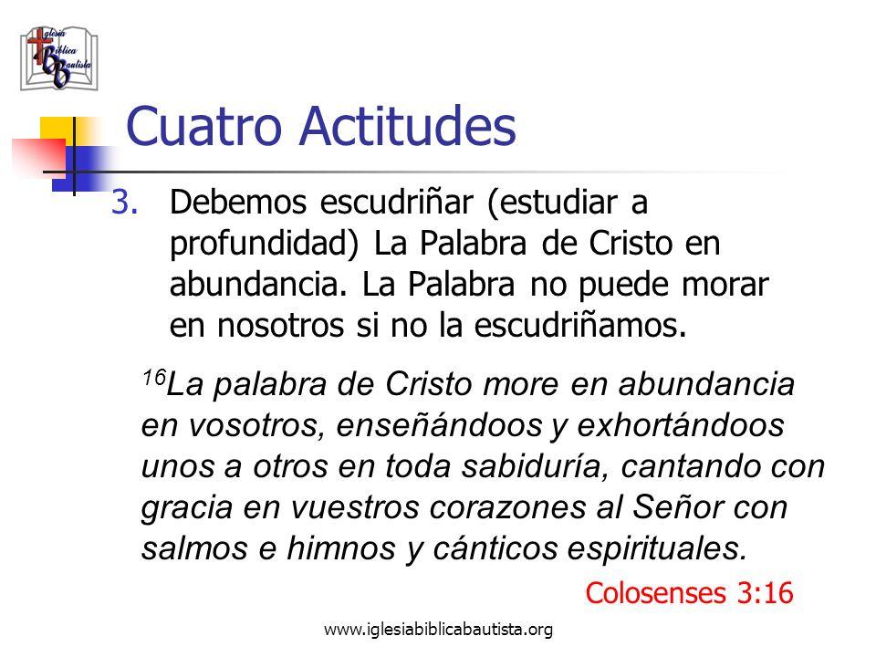 www.iglesiabiblicabautista.org Cuatro Actitudes 3.Debemos escudriñar (estudiar a profundidad) La Palabra de Cristo en abundancia. La Palabra no puede