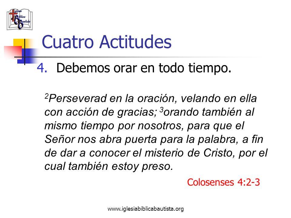 www.iglesiabiblicabautista.org Cuatro Actitudes 4.Debemos orar en todo tiempo. 2 Perseverad en la oración, velando en ella con acción de gracias; 3 or