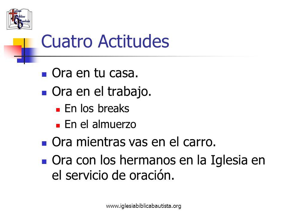 www.iglesiabiblicabautista.org Cuatro Actitudes Ora en tu casa. Ora en el trabajo. En los breaks En el almuerzo Ora mientras vas en el carro. Ora con