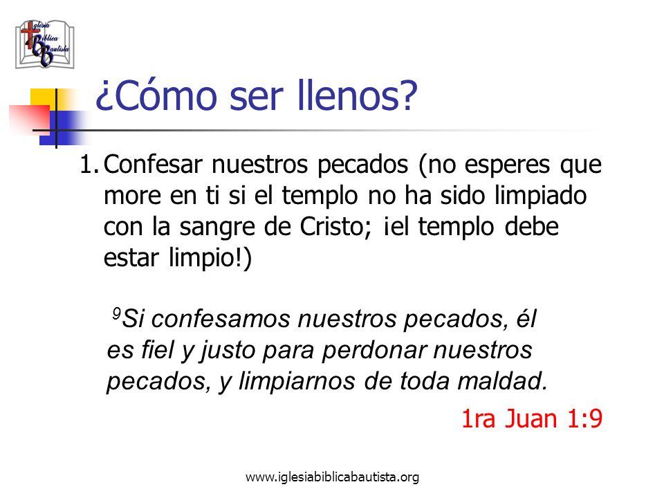 www.iglesiabiblicabautista.org ¿Cómo ser llenos? 1.Confesar nuestros pecados (no esperes que more en ti si el templo no ha sido limpiado con la sangre