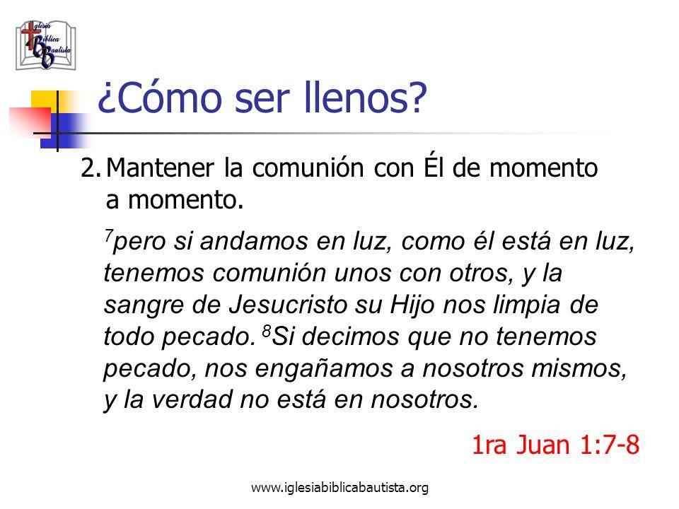 www.iglesiabiblicabautista.org ¿Cómo ser llenos? 2.Mantener la comunión con Él de momento a momento. 1ra Juan 1:7-8 7 pero si andamos en luz, como él