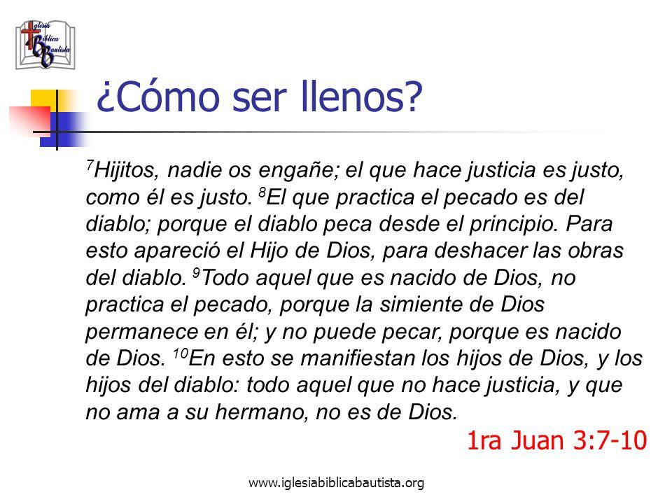 www.iglesiabiblicabautista.org ¿Cómo ser llenos? 1ra Juan 3:7-10 7 Hijitos, nadie os engañe; el que hace justicia es justo, como él es justo. 8 El que