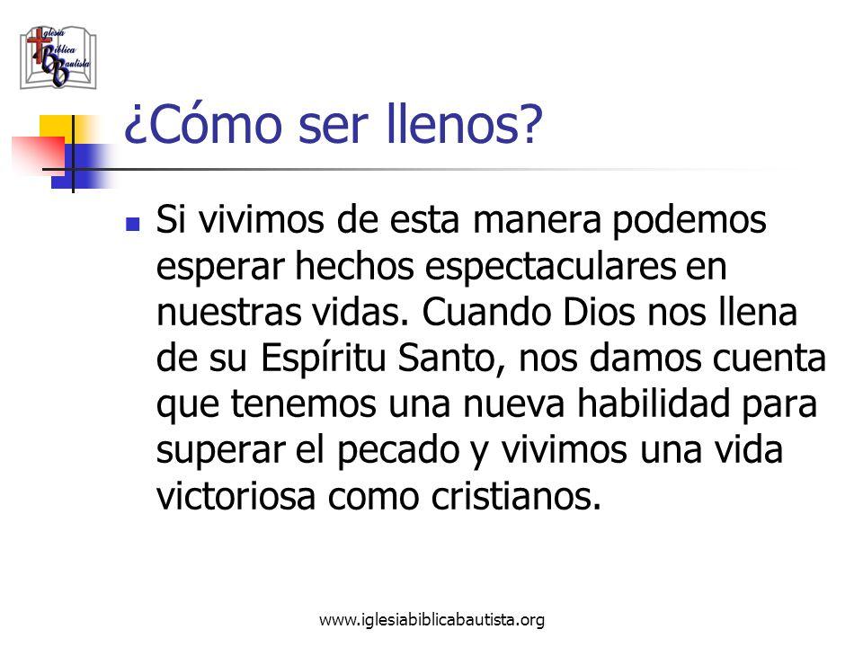 www.iglesiabiblicabautista.org ¿Cómo ser llenos? Si vivimos de esta manera podemos esperar hechos espectaculares en nuestras vidas. Cuando Dios nos ll