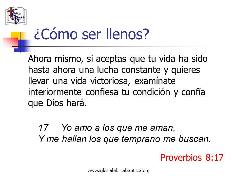 www.iglesiabiblicabautista.org ¿Cómo ser llenos? Ahora mismo, si aceptas que tu vida ha sido hasta ahora una lucha constante y quieres llevar una vida
