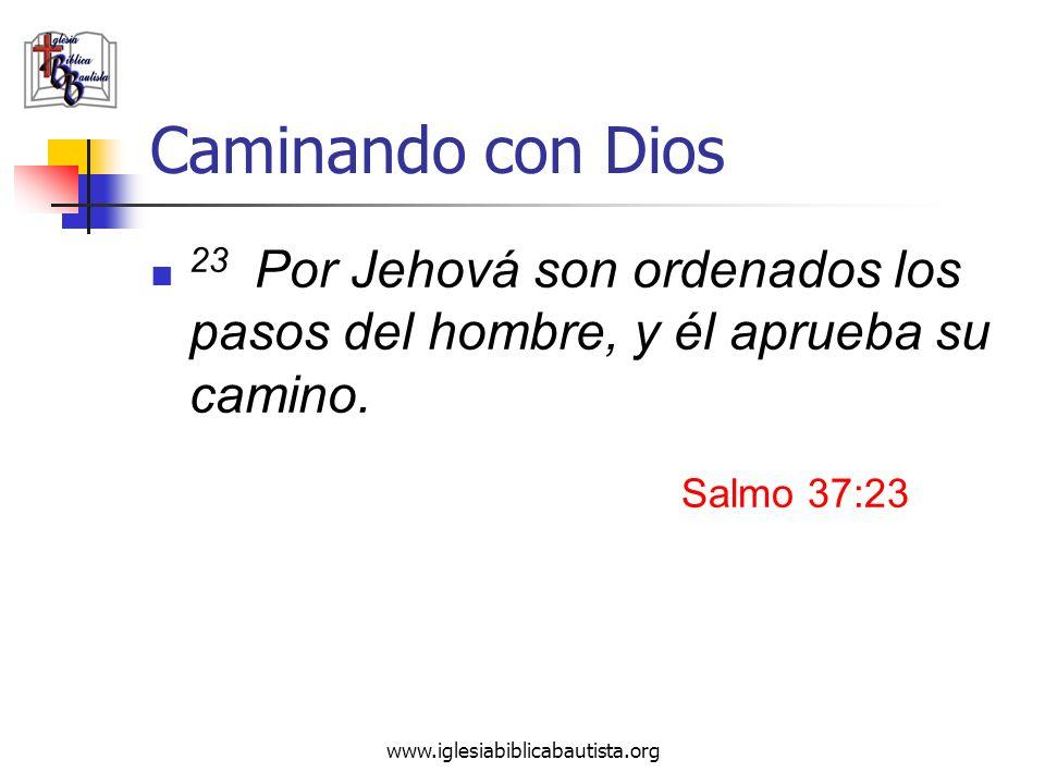 www.iglesiabiblicabautista.org Caminando con Dios 23 Por Jehová son ordenados los pasos del hombre, y él aprueba su camino. Salmo 37:23