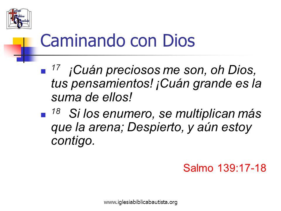 www.iglesiabiblicabautista.org Caminando con Dios 17 ¡Cuán preciosos me son, oh Dios, tus pensamientos! ¡Cuán grande es la suma de ellos! 18 Si los en