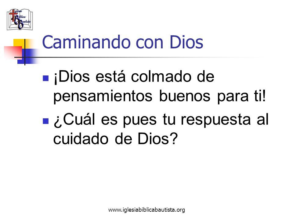 www.iglesiabiblicabautista.org Caminando con Dios ¡Dios está colmado de pensamientos buenos para ti! ¿Cuál es pues tu respuesta al cuidado de Dios?