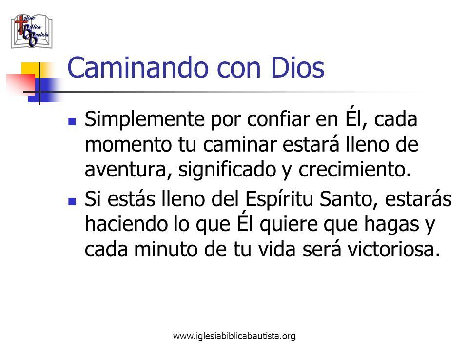 www.iglesiabiblicabautista.org Caminando con Dios Simplemente por confiar en Él, cada momento tu caminar estará lleno de aventura, significado y creci