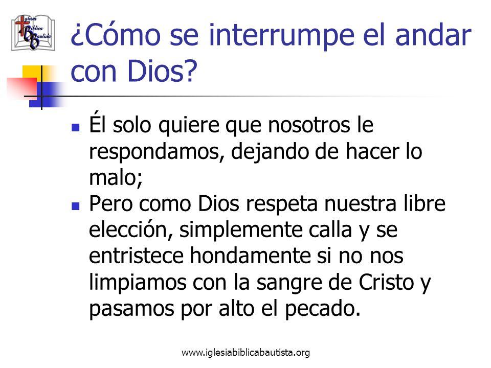 www.iglesiabiblicabautista.org ¿Cómo se interrumpe el andar con Dios? Él solo quiere que nosotros le respondamos, dejando de hacer lo malo; Pero como