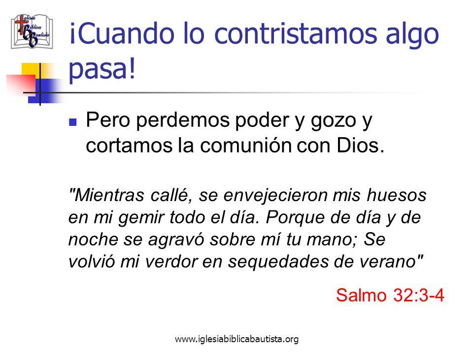 www.iglesiabiblicabautista.org ¡Cuando lo contristamos algo pasa! Pero perdemos poder y gozo y cortamos la comunión con Dios.