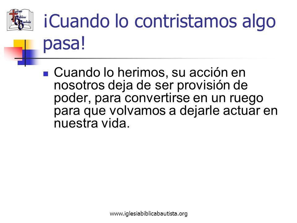 www.iglesiabiblicabautista.org ¡Cuando lo contristamos algo pasa! Cuando lo herimos, su acción en nosotros deja de ser provisión de poder, para conver