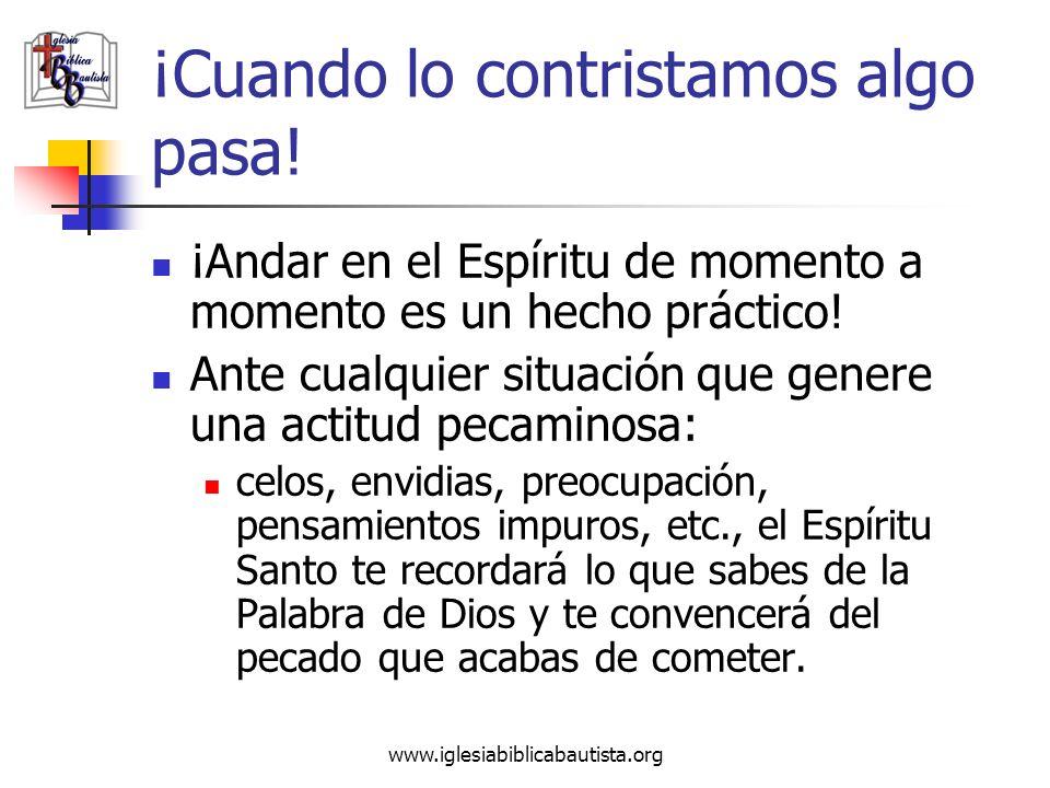 www.iglesiabiblicabautista.org ¡Cuando lo contristamos algo pasa! ¡Andar en el Espíritu de momento a momento es un hecho práctico! Ante cualquier situ
