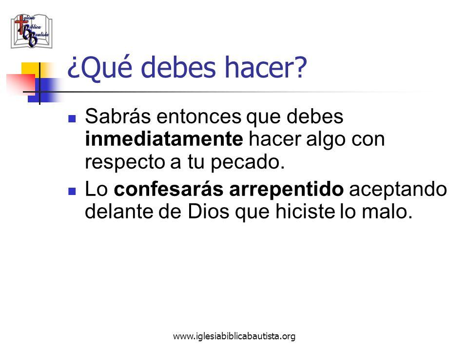 www.iglesiabiblicabautista.org ¿Qué debes hacer? Sabrás entonces que debes inmediatamente hacer algo con respecto a tu pecado. Lo confesarás arrepenti