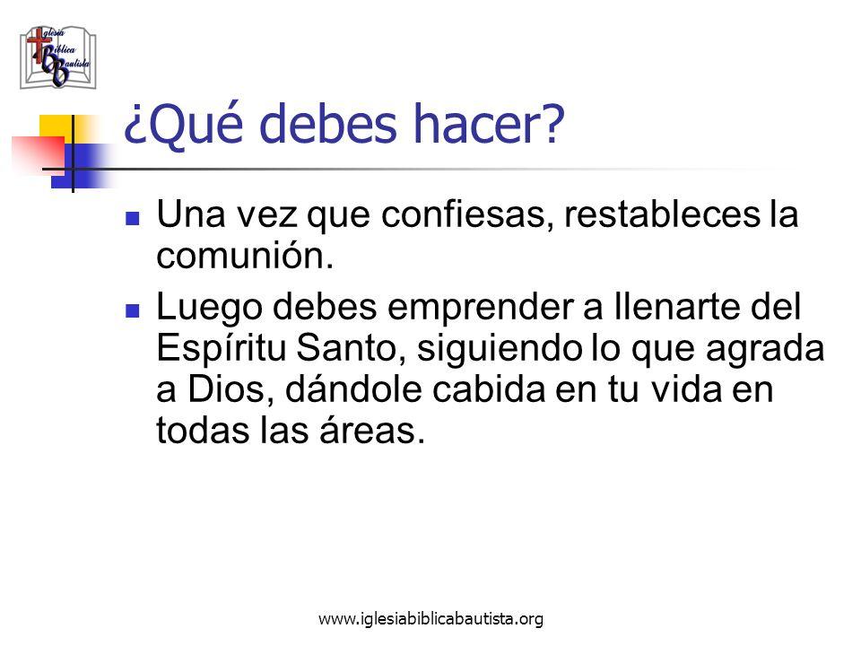 www.iglesiabiblicabautista.org ¿Qué debes hacer? Una vez que confiesas, restableces la comunión. Luego debes emprender a llenarte del Espíritu Santo,
