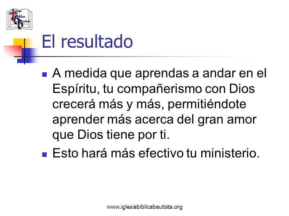 www.iglesiabiblicabautista.org El resultado A medida que aprendas a andar en el Espíritu, tu compañerismo con Dios crecerá más y más, permitiéndote ap
