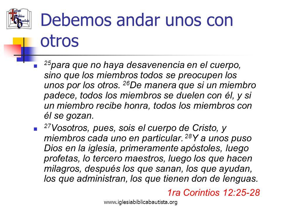 www.iglesiabiblicabautista.org Debemos andar unos con otros 25 para que no haya desavenencia en el cuerpo, sino que los miembros todos se preocupen lo