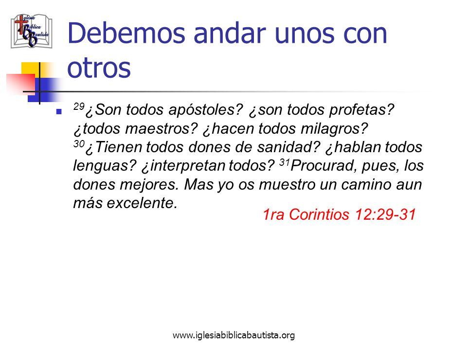 www.iglesiabiblicabautista.org Debemos andar unos con otros 29 ¿Son todos apóstoles? ¿son todos profetas? ¿todos maestros? ¿hacen todos milagros? 30 ¿