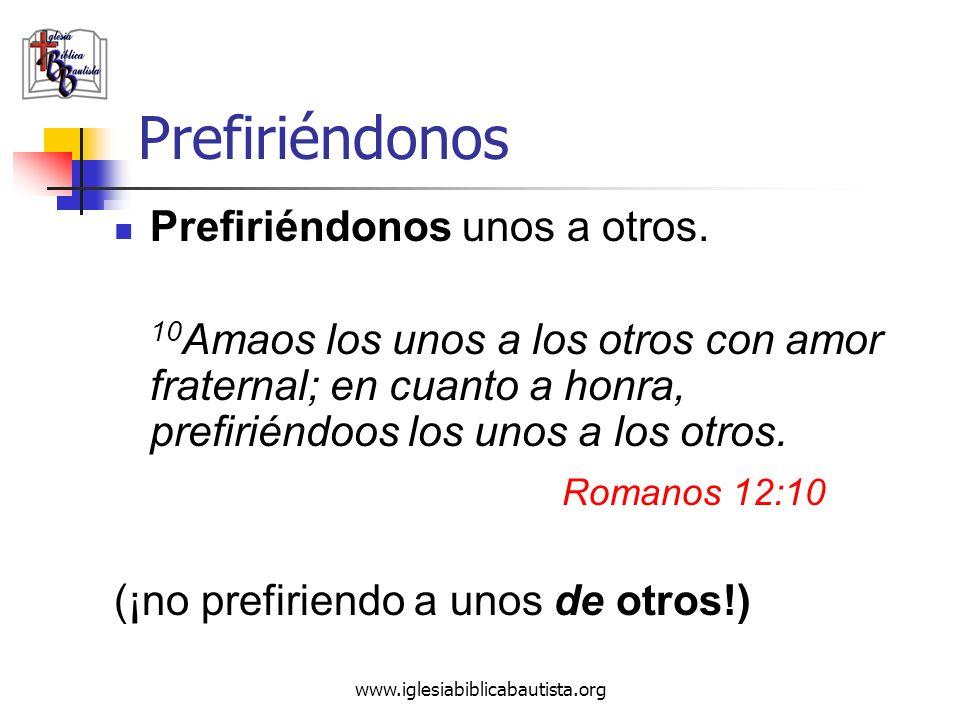 www.iglesiabiblicabautista.org Prefiriéndonos Prefiriéndonos unos a otros. 10 Amaos los unos a los otros con amor fraternal; en cuanto a honra, prefir