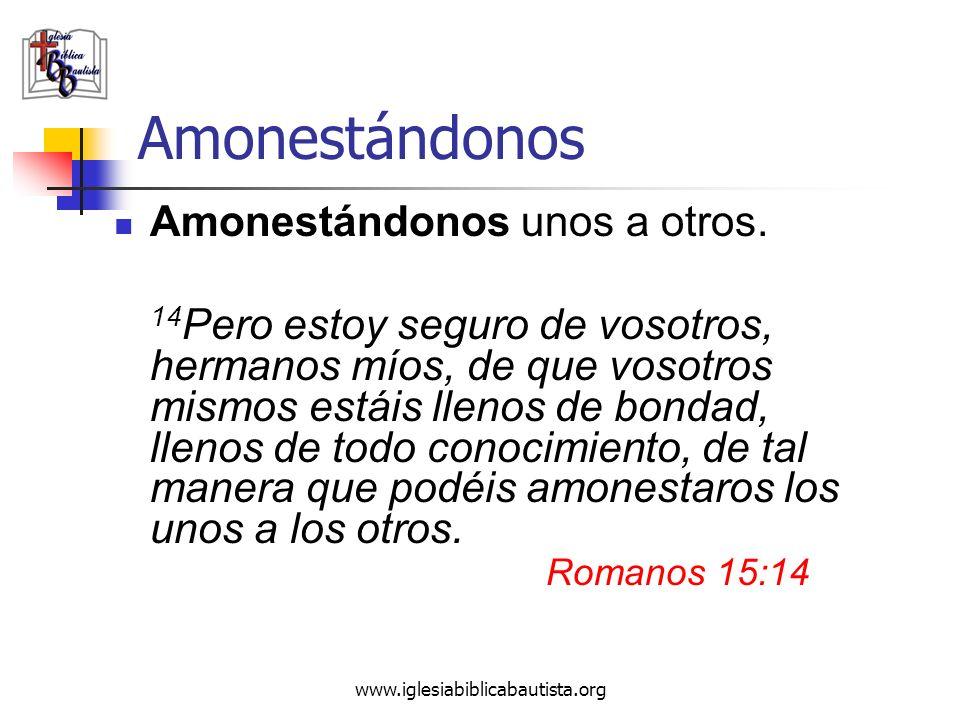www.iglesiabiblicabautista.org Amonestándonos Amonestándonos unos a otros. 14 Pero estoy seguro de vosotros, hermanos míos, de que vosotros mismos est