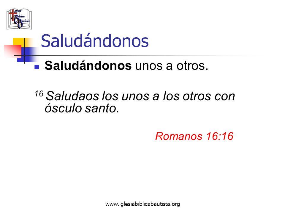 www.iglesiabiblicabautista.org Saludándonos Saludándonos unos a otros. 16 Saludaos los unos a los otros con ósculo santo. Romanos 16:16