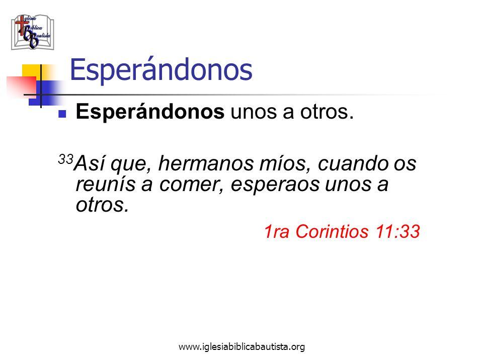 www.iglesiabiblicabautista.org Esperándonos Esperándonos unos a otros. 33 Así que, hermanos míos, cuando os reunís a comer, esperaos unos a otros. 1ra