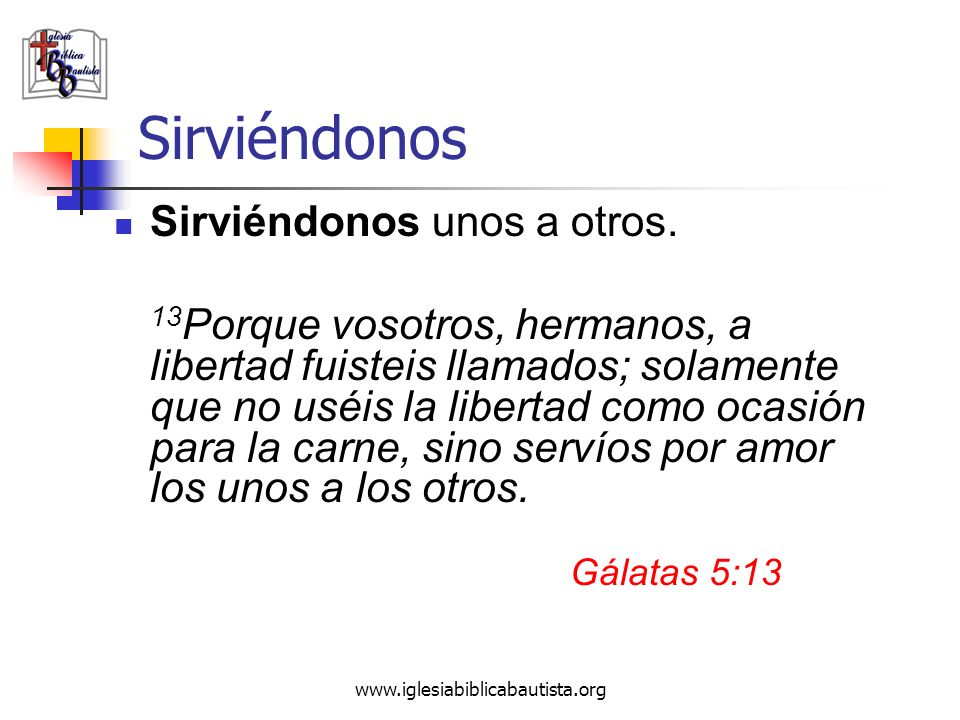 www.iglesiabiblicabautista.org Sirviéndonos Sirviéndonos unos a otros. 13 Porque vosotros, hermanos, a libertad fuisteis llamados; solamente que no us