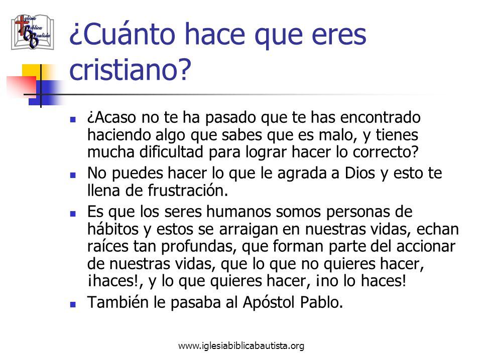 www.iglesiabiblicabautista.org ¿Cuánto hace que eres cristiano? ¿Acaso no te ha pasado que te has encontrado haciendo algo que sabes que es malo, y ti
