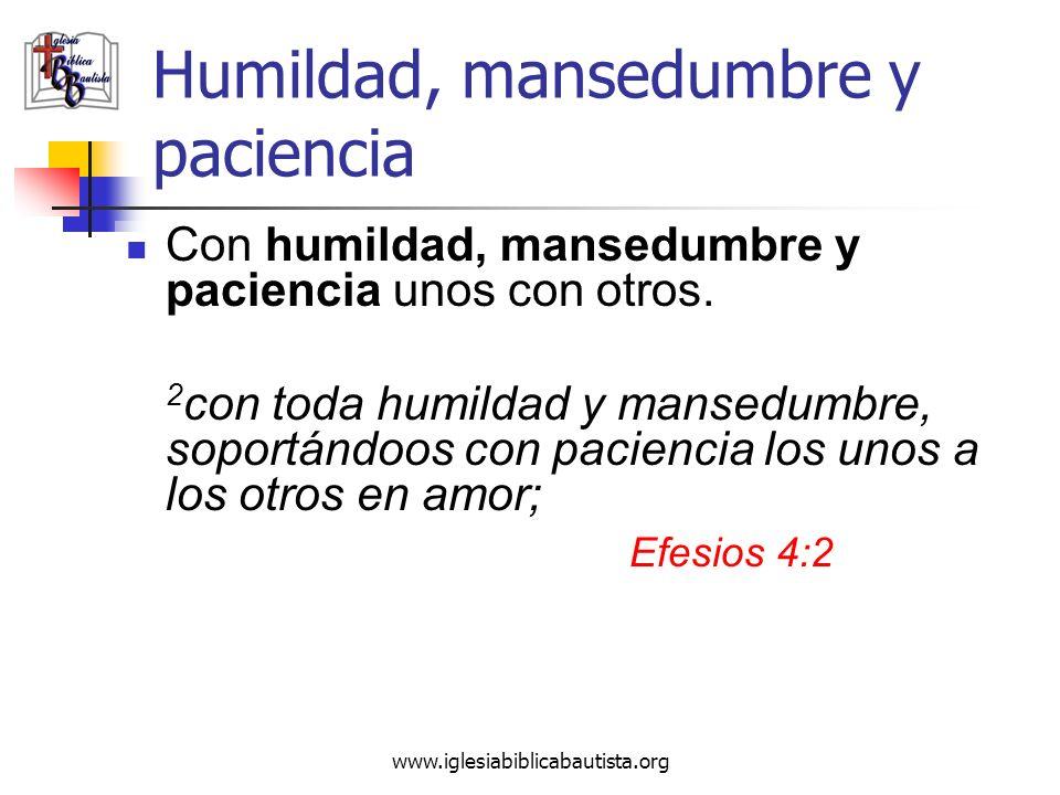 www.iglesiabiblicabautista.org Humildad, mansedumbre y paciencia Con humildad, mansedumbre y paciencia unos con otros. 2 con toda humildad y mansedumb