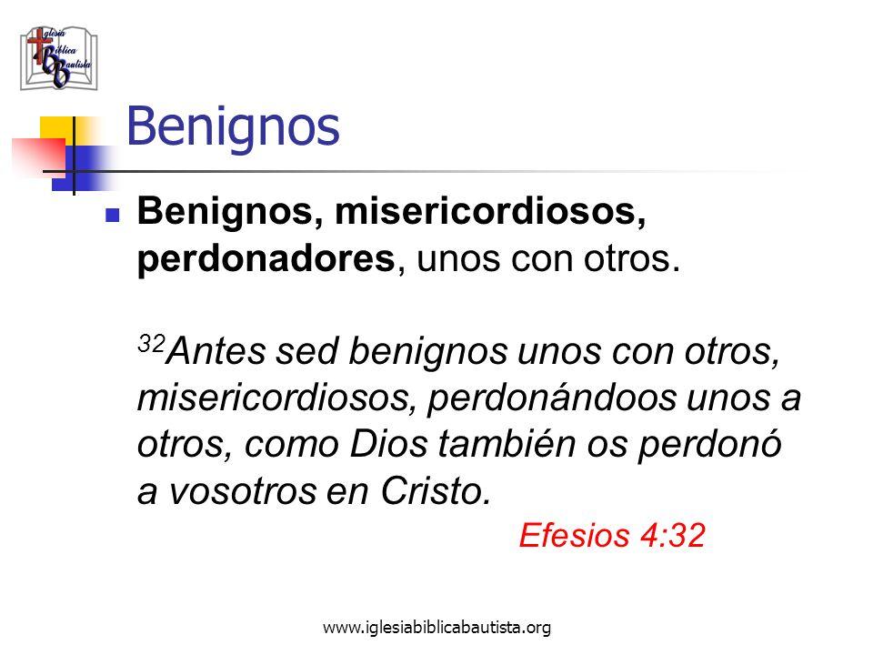www.iglesiabiblicabautista.org Benignos Benignos, misericordiosos, perdonadores, unos con otros. 32 Antes sed benignos unos con otros, misericordiosos