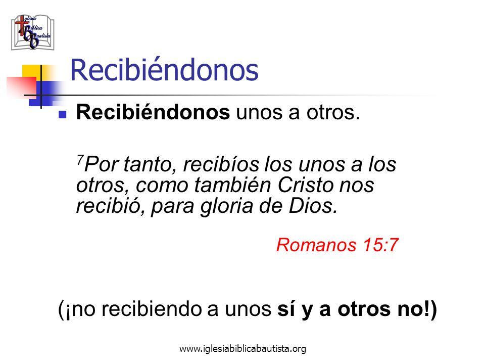 www.iglesiabiblicabautista.org Recibiéndonos Recibiéndonos unos a otros. 7 Por tanto, recibíos los unos a los otros, como también Cristo nos recibió,