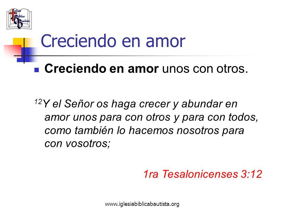 www.iglesiabiblicabautista.org Creciendo en amor Creciendo en amor unos con otros. 12 Y el Señor os haga crecer y abundar en amor unos para con otros