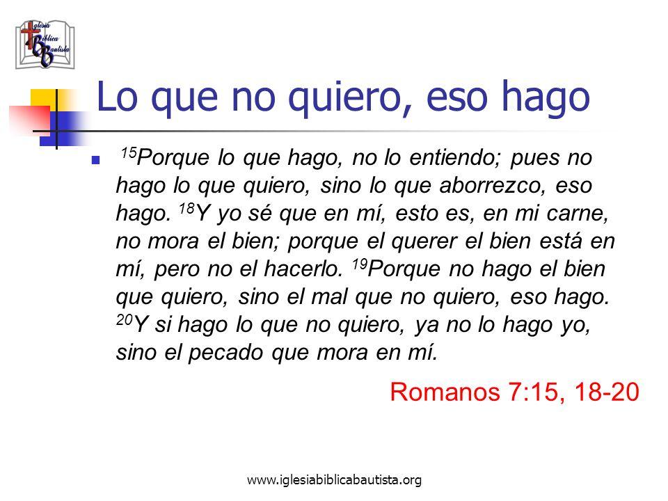 www.iglesiabiblicabautista.org Lo que no quiero, eso hago 15 Porque lo que hago, no lo entiendo; pues no hago lo que quiero, sino lo que aborrezco, es